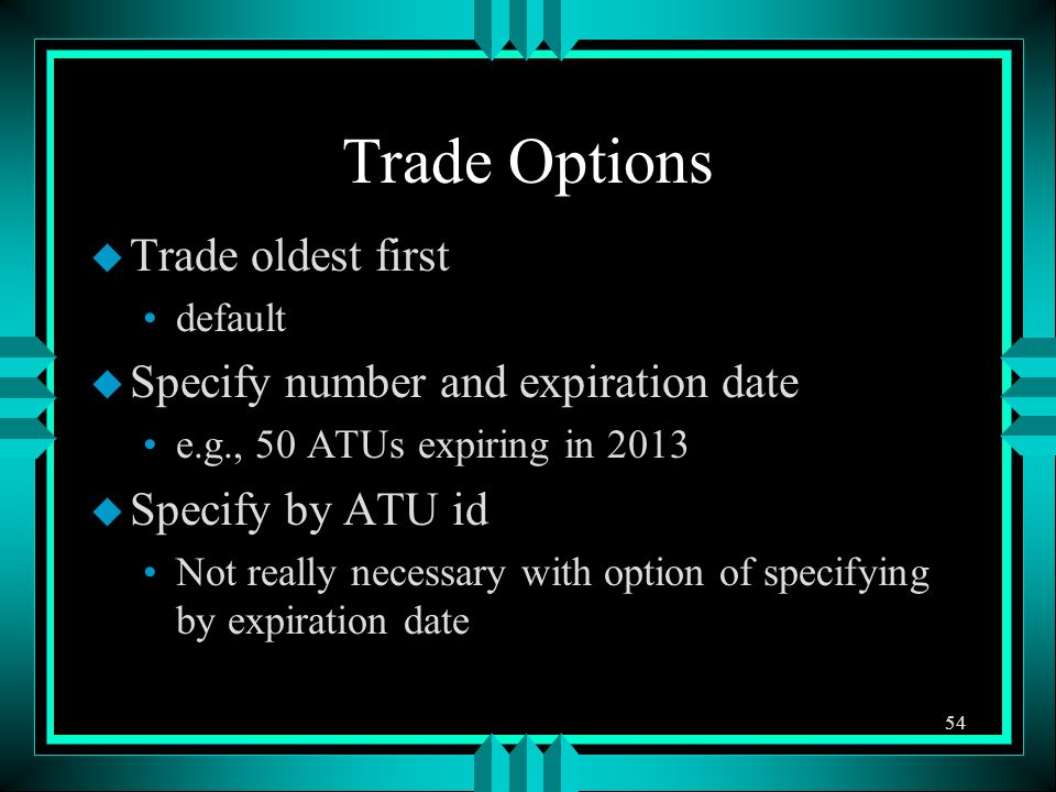 Trade Options u Trade oldest first default u Specify number and expiration date e.g., 50 ATUs expiring in 2013 u Specify by ATU id Not really necessary with option of specifying by expiration date 54