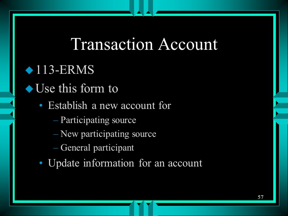 Transaction Account u 113-ERMS u Use this form to Establish a new account for –Participating source –New participating source –General participant Update information for an account 57