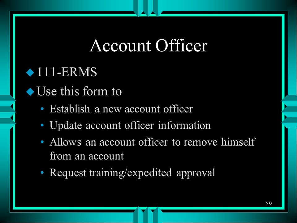 Account Officer u 111-ERMS u Use this form to Establish a new account officer Update account officer information Allows an account officer to remove himself from an account Request training/expedited approval 59