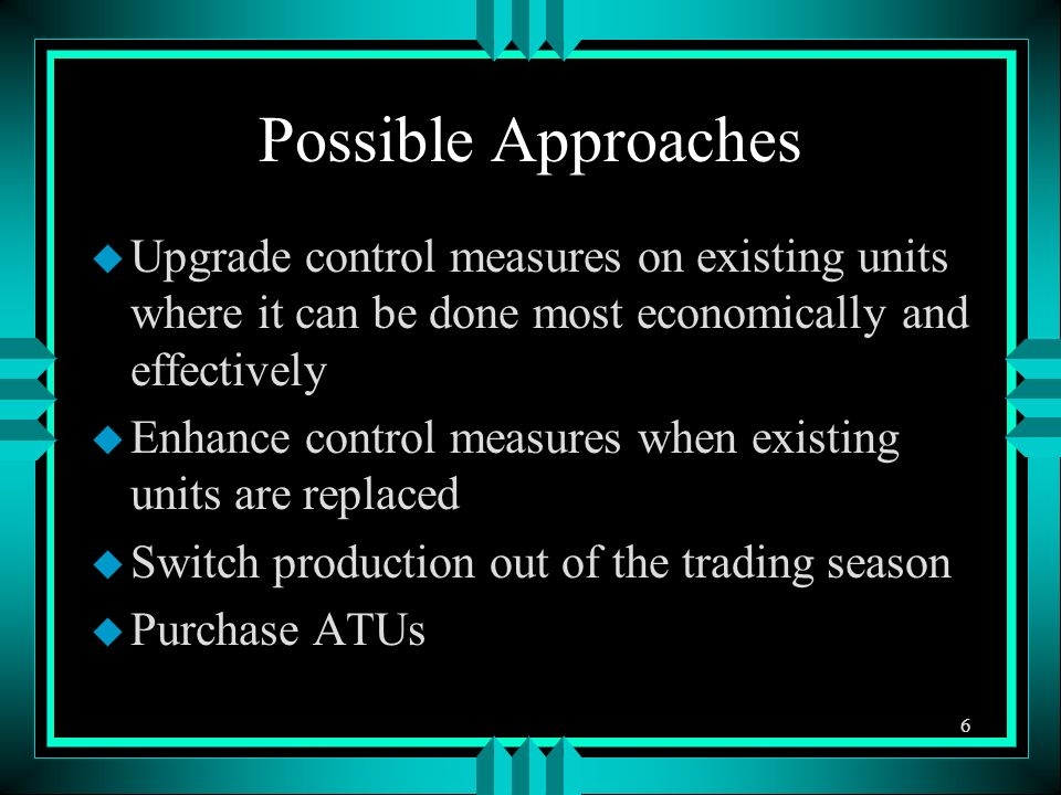 Possible Approaches u Upgrade control measures on existing units where it can be done most economically and effectively u Enhance control measures when existing units are replaced u Switch production out of the trading season u Purchase ATUs 6