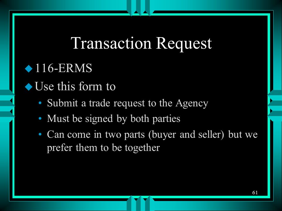 Transaction Request u 116-ERMS u Use this form to Submit a trade request to the Agency Must be signed by both parties Can come in two parts (buyer and seller) but we prefer them to be together 61