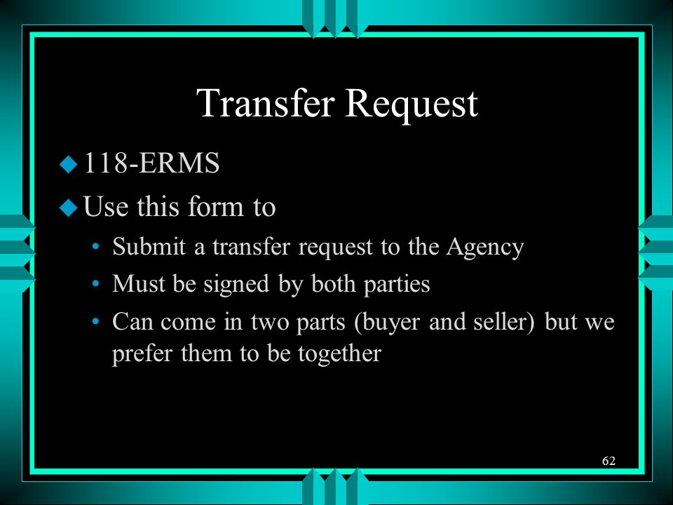 Transfer Request u 118-ERMS u Use this form to Submit a transfer request to the Agency Must be signed by both parties Can come in two parts (buyer and seller) but we prefer them to be together 62