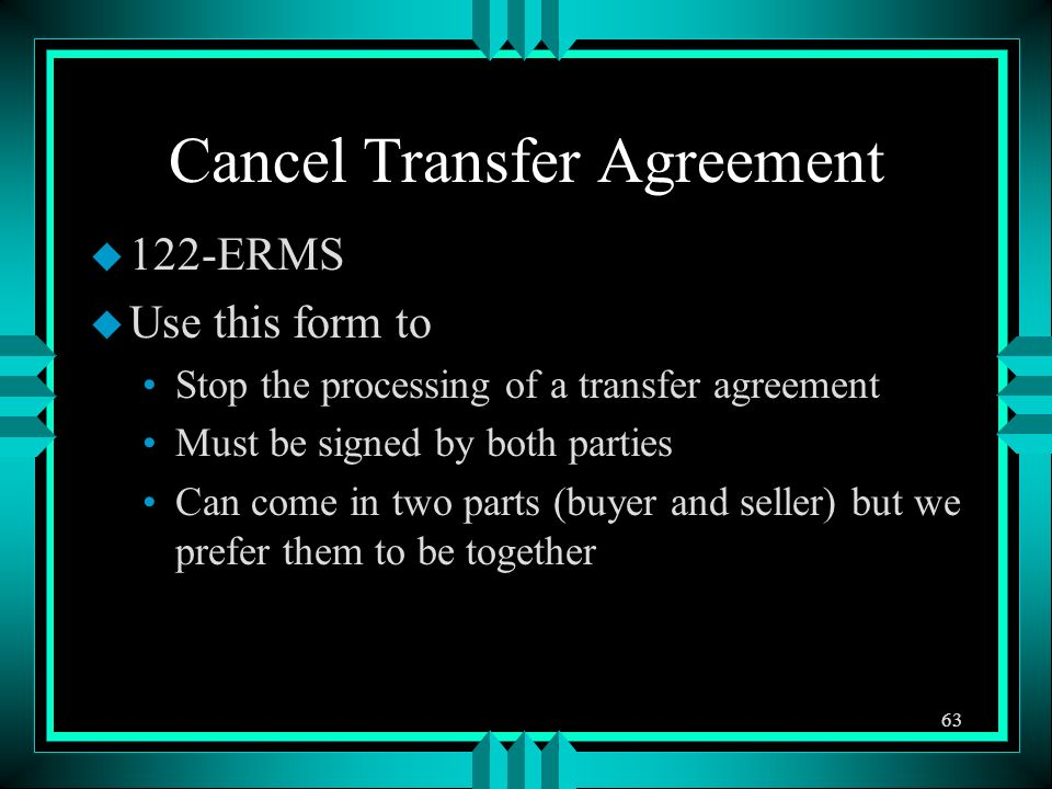 Cancel Transfer Agreement u 122-ERMS u Use this form to Stop the processing of a transfer agreement Must be signed by both parties Can come in two par