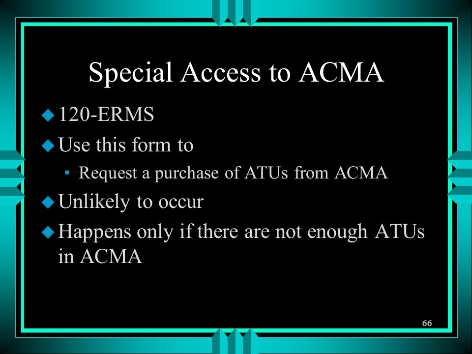 Special Access to ACMA u 120-ERMS u Use this form to Request a purchase of ATUs from ACMA u Unlikely to occur u Happens only if there are not enough ATUs in ACMA 66