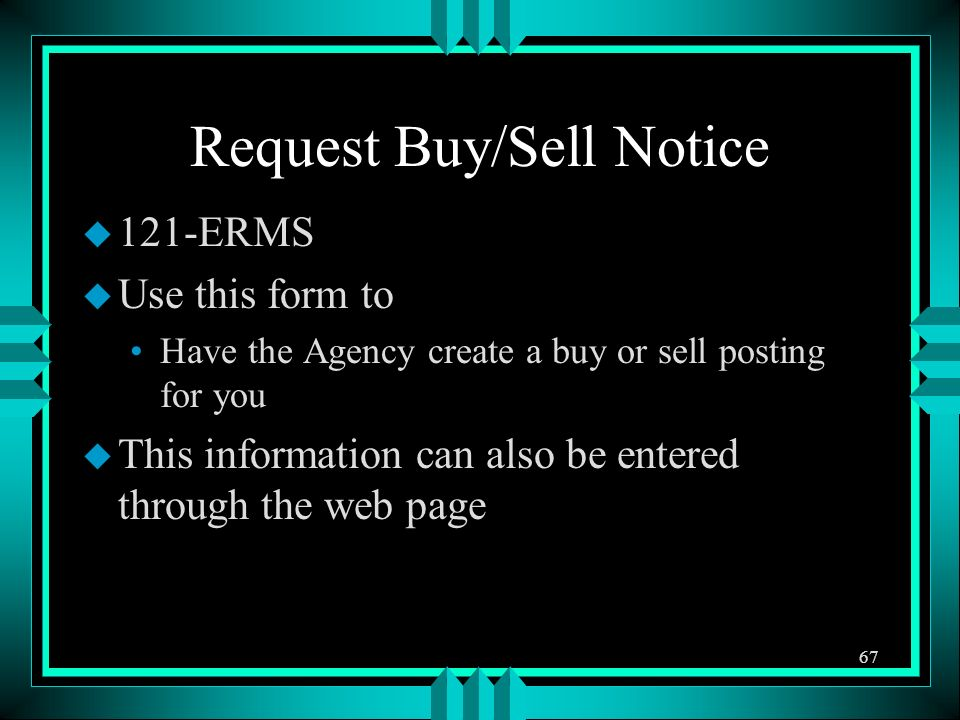 Request Buy/Sell Notice u 121-ERMS u Use this form to Have the Agency create a buy or sell posting for you u This information can also be entered through the web page 67