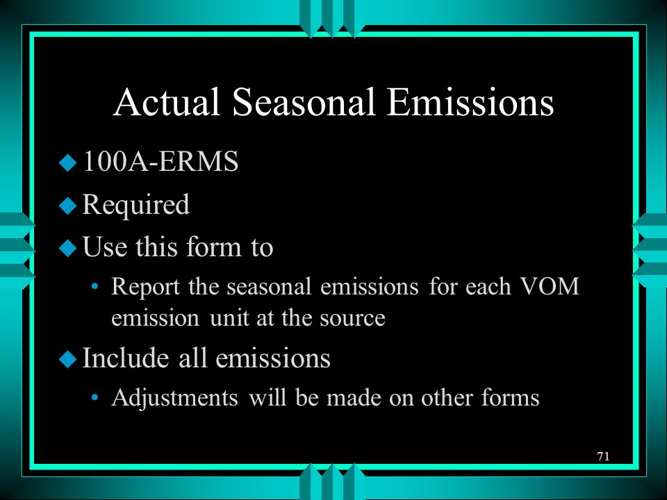 Actual Seasonal Emissions u 100A-ERMS u Required u Use this form to Report the seasonal emissions for each VOM emission unit at the source u Include all emissions Adjustments will be made on other forms 71