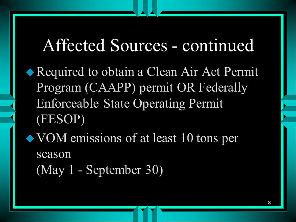 Affected Sources - continued u Required to obtain a Clean Air Act Permit Program (CAAPP) permit OR Federally Enforceable State Operating Permit (FESOP) u VOM emissions of at least 10 tons per season (May 1 - September 30) 8