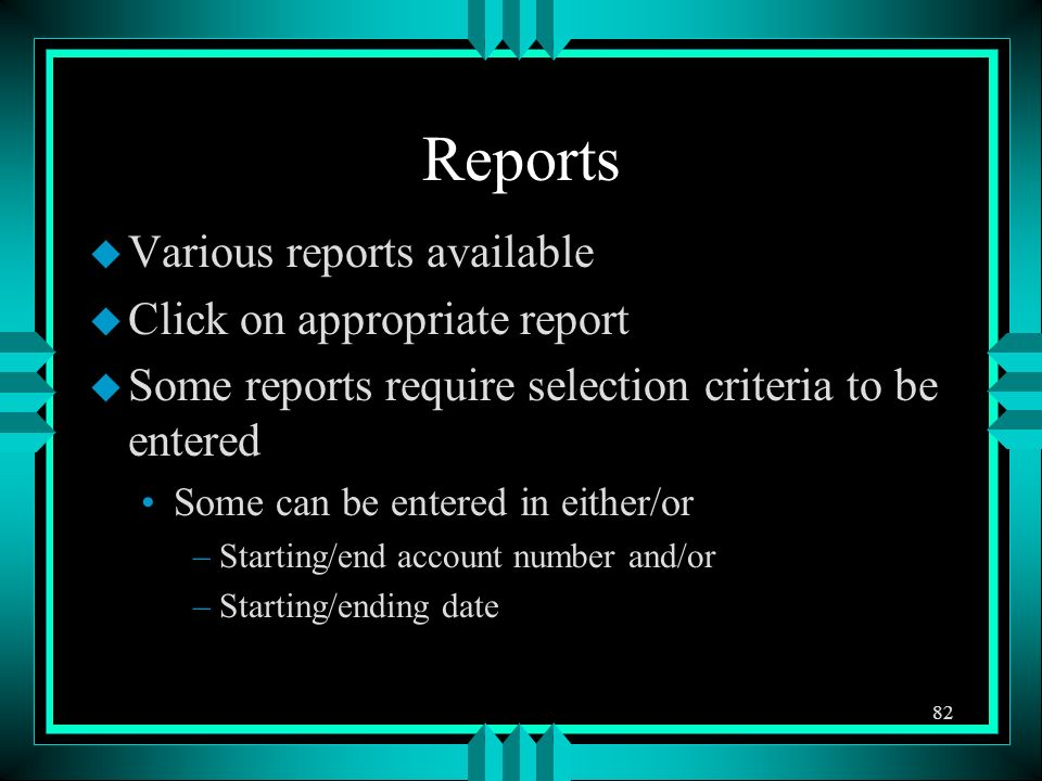 Reports u Various reports available u Click on appropriate report u Some reports require selection criteria to be entered Some can be entered in either/or –Starting/end account number and/or –Starting/ending date 82