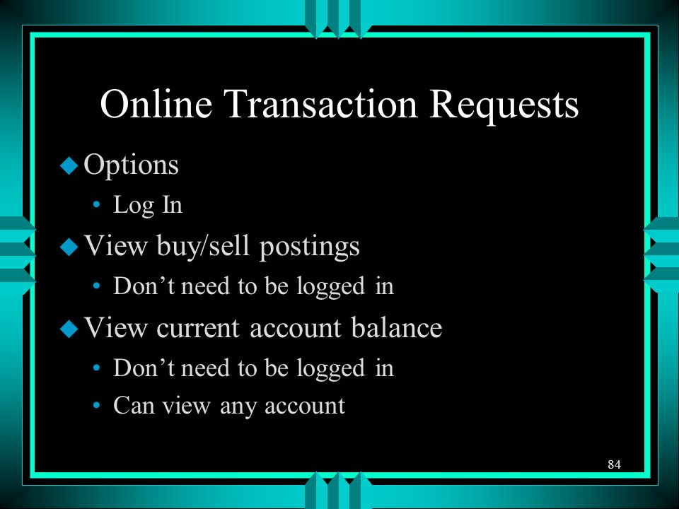 Online Transaction Requests u Options Log In u View buy/sell postings Dont need to be logged in u View current account balance Dont need to be logged