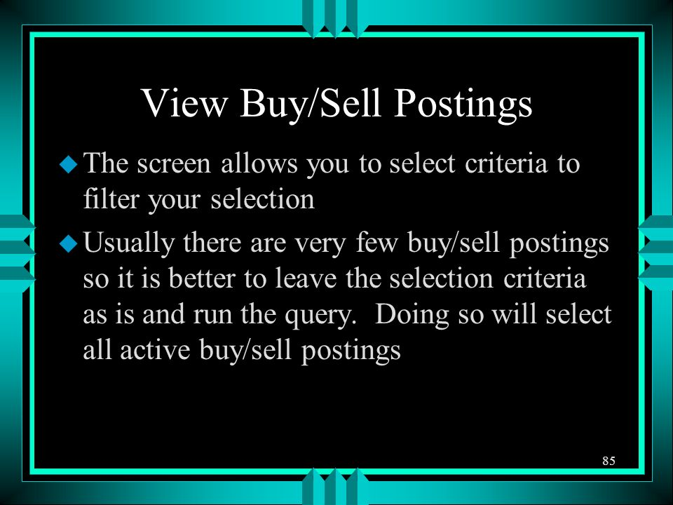 View Buy/Sell Postings u The screen allows you to select criteria to filter your selection u Usually there are very few buy/sell postings so it is better to leave the selection criteria as is and run the query.