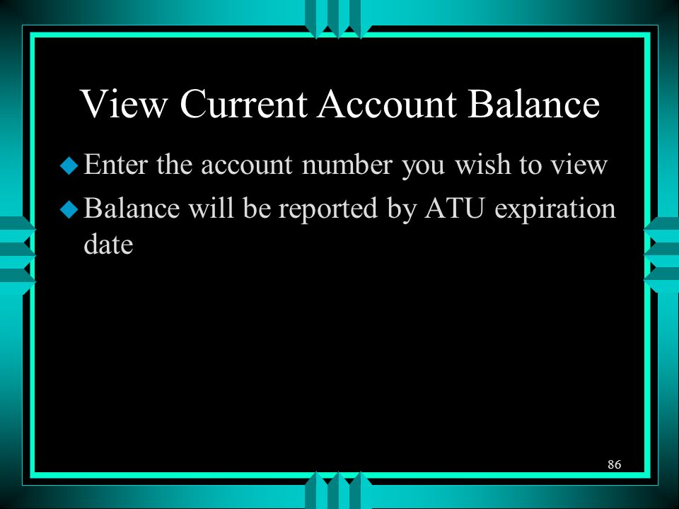 View Current Account Balance u Enter the account number you wish to view u Balance will be reported by ATU expiration date 86