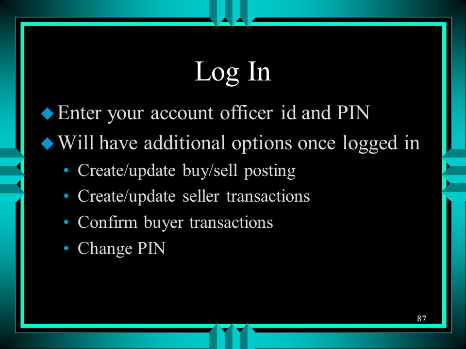 Log In u Enter your account officer id and PIN u Will have additional options once logged in Create/update buy/sell posting Create/update seller transactions Confirm buyer transactions Change PIN 87