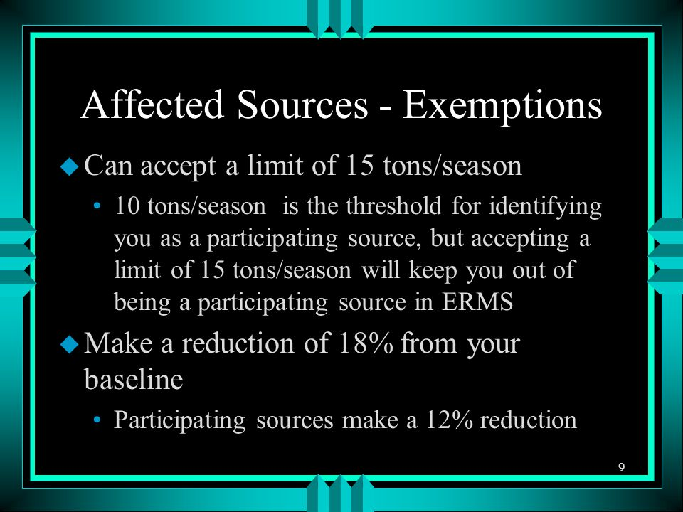 Affected Sources - Exemptions u Can accept a limit of 15 tons/season 10 tons/season is the threshold for identifying you as a participating source, but accepting a limit of 15 tons/season will keep you out of being a participating source in ERMS u Make a reduction of 18% from your baseline Participating sources make a 12% reduction 9