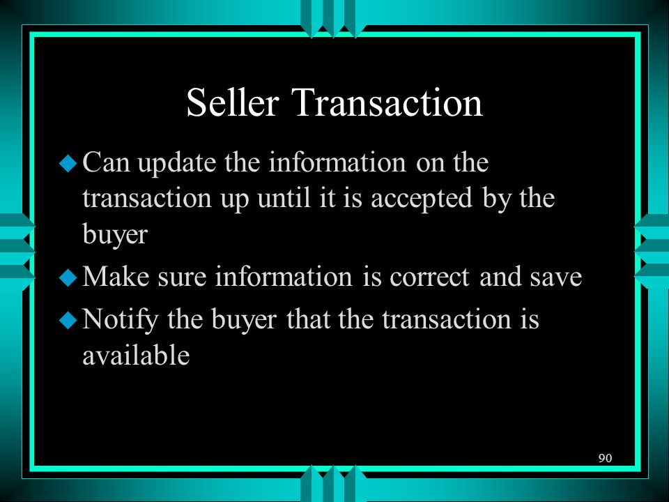 Seller Transaction u Can update the information on the transaction up until it is accepted by the buyer u Make sure information is correct and save u Notify the buyer that the transaction is available 90