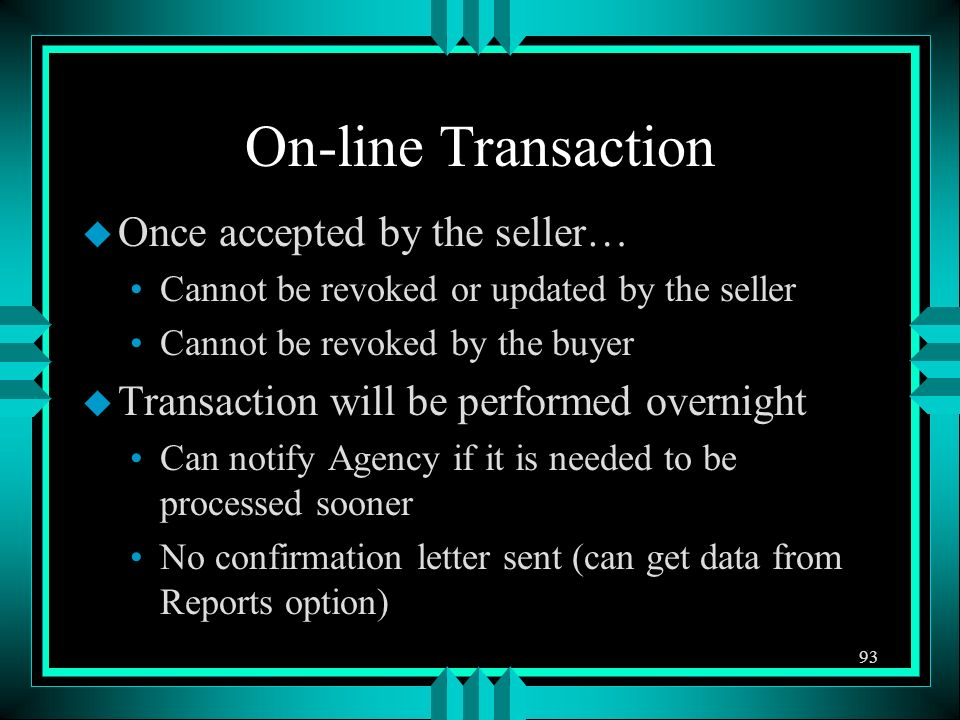 On-line Transaction u Once accepted by the seller… Cannot be revoked or updated by the seller Cannot be revoked by the buyer u Transaction will be performed overnight Can notify Agency if it is needed to be processed sooner No confirmation letter sent (can get data from Reports option) 93