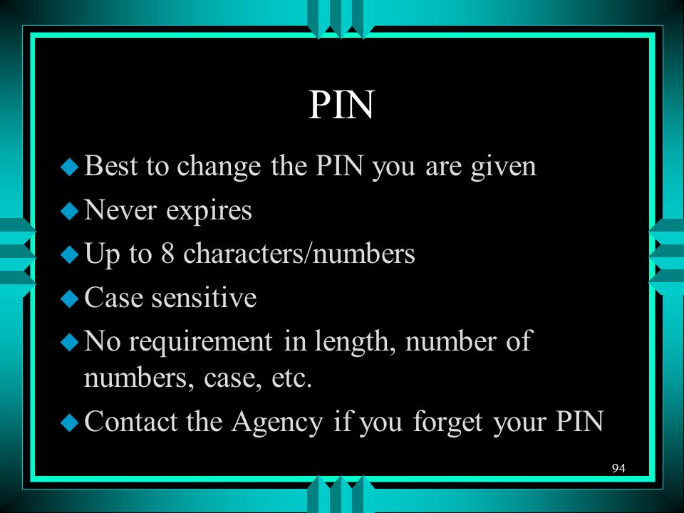PIN u Best to change the PIN you are given u Never expires u Up to 8 characters/numbers u Case sensitive u No requirement in length, number of numbers, case, etc.