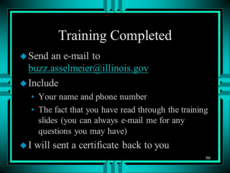Training Completed u Send an e-mail to buzz.asselmeier@illinois.gov buzz.asselmeier@illinois.gov u Include Your name and phone number The fact that you have read through the training slides (you can always e-mail me for any questions you may have) u I will sent a certificate back to you 96