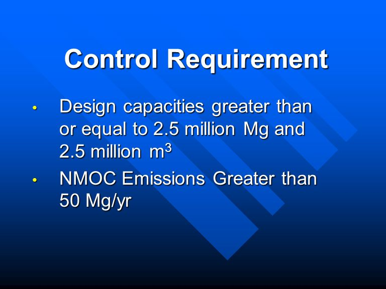 Control Requirement Design capacities greater than or equal to 2.5 million Mg and 2.5 million m 3 Design capacities greater than or equal to 2.5 million Mg and 2.5 million m 3 NMOC Emissions Greater than 50 Mg/yr NMOC Emissions Greater than 50 Mg/yr