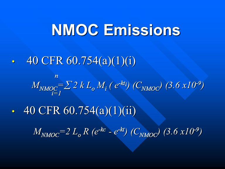 NMOC Emissions 40 CFR 60.754(a)(1)(i) 40 CFR 60.754(a)(1)(i) n M NMOC = 2 k L o M i ( e -kt i ) (C NMOC ) (3.6 x10 -9 ) i=1 i=1 40 CFR 60.754(a)(1)(ii) 40 CFR 60.754(a)(1)(ii) M NMOC =2 L o R (e -kc - e -kt ) (C NMOC ) (3.6 x10 -9 )