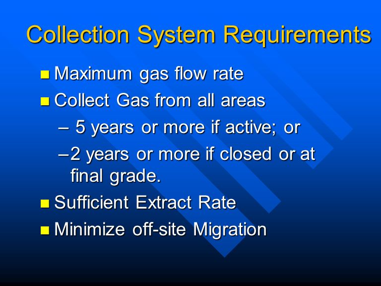 Collection System Requirements Maximum gas flow rate Maximum gas flow rate Collect Gas from all areas Collect Gas from all areas – 5 years or more if active; or –2 years or more if closed or at final grade.