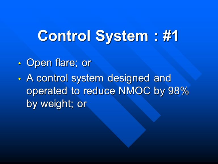 Control System : #1 Open flare; or Open flare; or A control system designed and operated to reduce NMOC by 98% by weight; or A control system designed and operated to reduce NMOC by 98% by weight; or