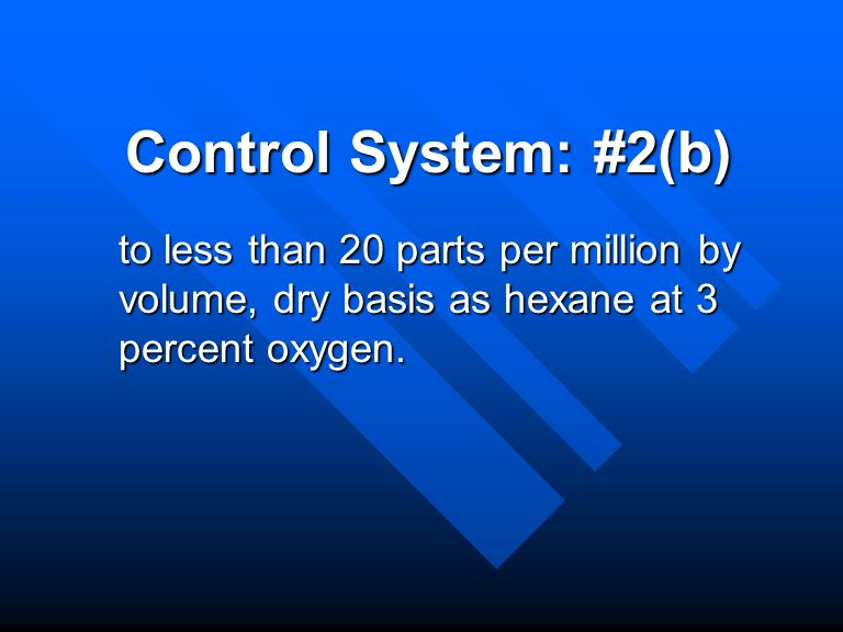 Control System: #2(b) to less than 20 parts per million by volume, dry basis as hexane at 3 percent oxygen.