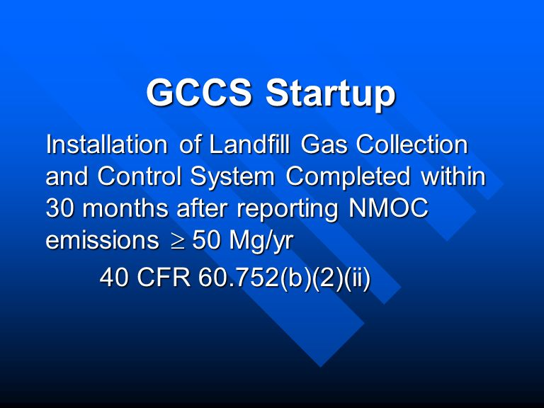 GCCS Startup Installation of Landfill Gas Collection and Control System Completed within 30 months after reporting NMOC emissions 50 Mg/yr 40 CFR 60.752(b)(2)(ii)
