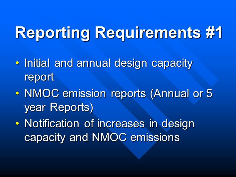 Reporting Requirements #1 Initial and annual design capacity reportInitial and annual design capacity report NMOC emission reports (Annual or 5 year Reports)NMOC emission reports (Annual or 5 year Reports) Notification of increases in design capacity and NMOC emissionsNotification of increases in design capacity and NMOC emissions
