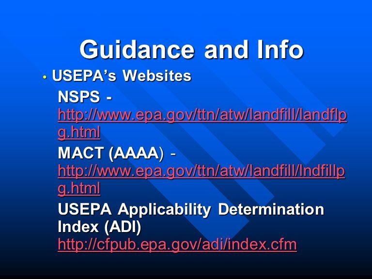 Guidance and Info USEPAs Websites USEPAs Websites NSPS - http://www.epa.gov/ttn/atw/landfill/landflp g.html http://www.epa.gov/ttn/atw/landfill/landflp g.html http://www.epa.gov/ttn/atw/landfill/landflp g.html MACT (AAAA) - http://www.epa.gov/ttn/atw/landfill/lndfillp g.html http://www.epa.gov/ttn/atw/landfill/lndfillp g.html http://www.epa.gov/ttn/atw/landfill/lndfillp g.html USEPA Applicability Determination Index (ADI) http://cfpub.epa.gov/adi/index.cfm http://cfpub.epa.gov/adi/index.cfm