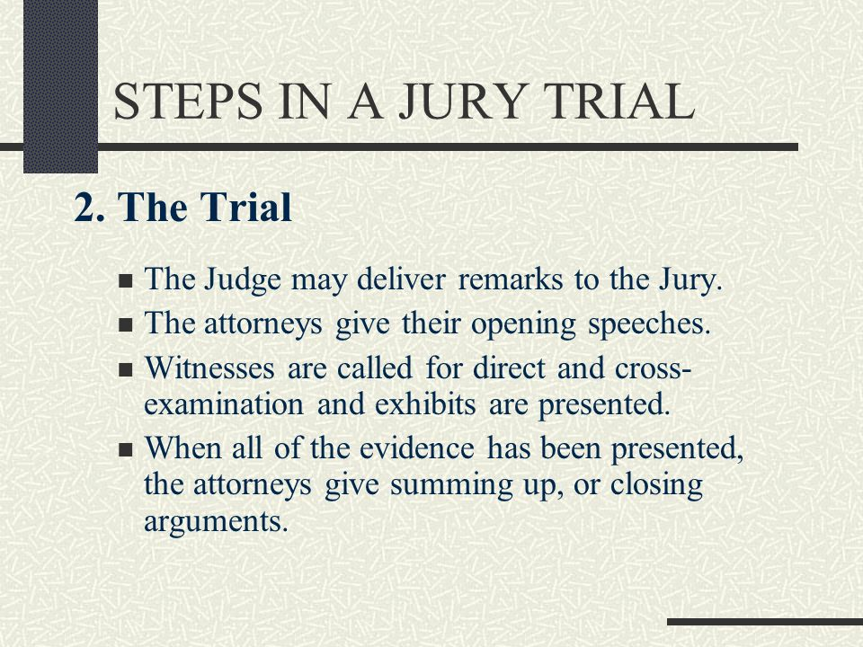 STEPS IN A JURY TRIAL 2. The Trial The Judge may deliver remarks to the Jury. The attorneys give their opening speeches. Witnesses are called for dire