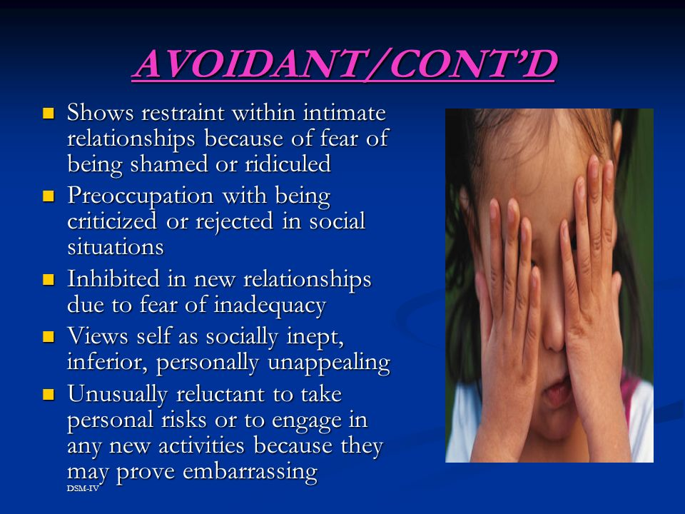 AVOIDANT/CONTD Shows restraint within intimate relationships because of fear of being shamed or ridiculed Shows restraint within intimate relationships because of fear of being shamed or ridiculed Preoccupation with being criticized or rejected in social situations Preoccupation with being criticized or rejected in social situations Inhibited in new relationships due to fear of inadequacy Inhibited in new relationships due to fear of inadequacy Views self as socially inept, inferior, personally unappealing Views self as socially inept, inferior, personally unappealing Unusually reluctant to take personal risks or to engage in any new activities because they may prove embarrassing DSM-IV Unusually reluctant to take personal risks or to engage in any new activities because they may prove embarrassing DSM-IV