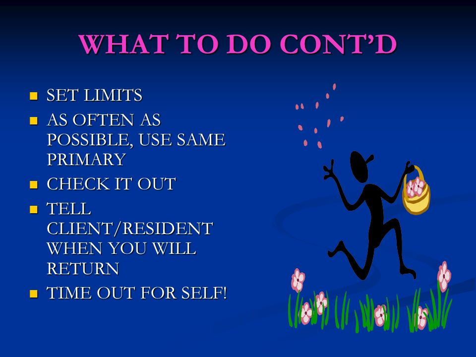 WHAT TO DO CONTD SET LIMITS SET LIMITS AS OFTEN AS POSSIBLE, USE SAME PRIMARY AS OFTEN AS POSSIBLE, USE SAME PRIMARY CHECK IT OUT CHECK IT OUT TELL CLIENT/RESIDENT WHEN YOU WILL RETURN TELL CLIENT/RESIDENT WHEN YOU WILL RETURN TIME OUT FOR SELF.