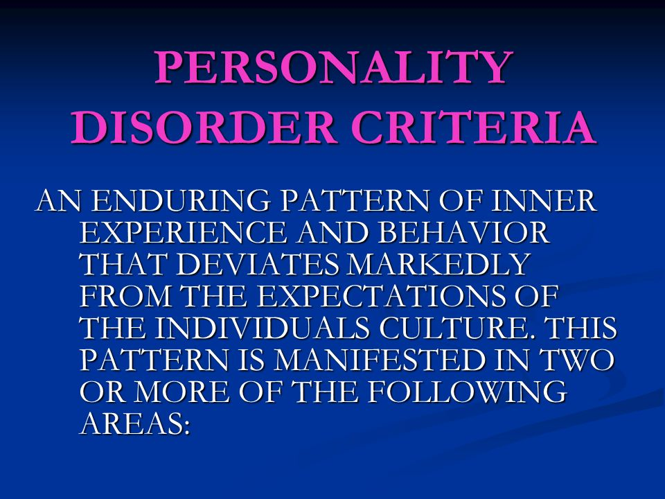 PERSONALITY DISORDER CRITERIA AN ENDURING PATTERN OF INNER EXPERIENCE AND BEHAVIOR THAT DEVIATES MARKEDLY FROM THE EXPECTATIONS OF THE INDIVIDUALS CULTURE.