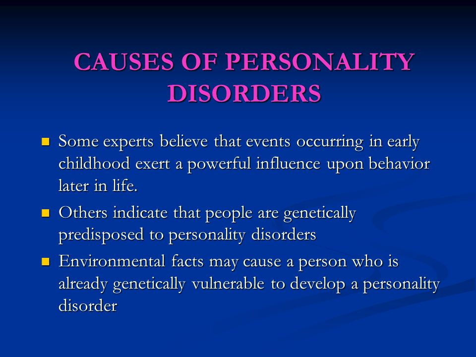 CAUSES OF PERSONALITY DISORDERS Some experts believe that events occurring in early childhood exert a powerful influence upon behavior later in life.