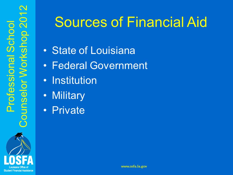 Professional School Counselor Workshop 2012 Sources of Financial Aid State of Louisiana Federal Government Institution Military Private www.osfa.la.go