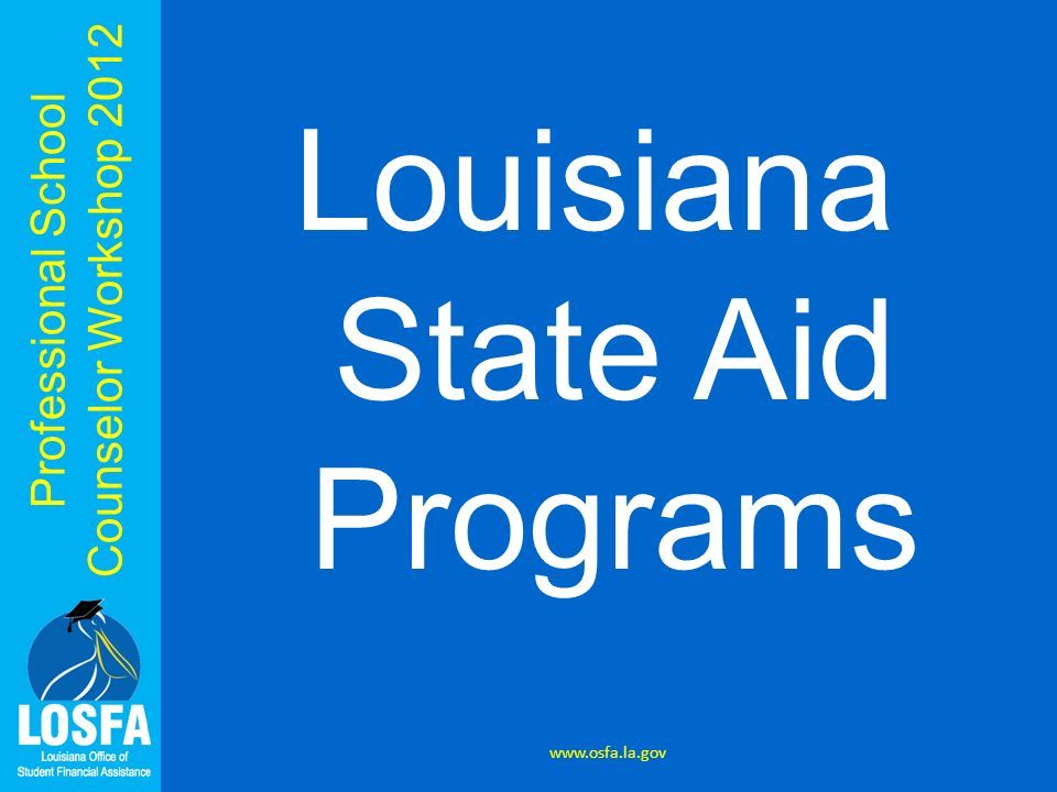 Professional School Counselor Workshop 2012 Louisiana State Aid Programs www.osfa.la.gov
