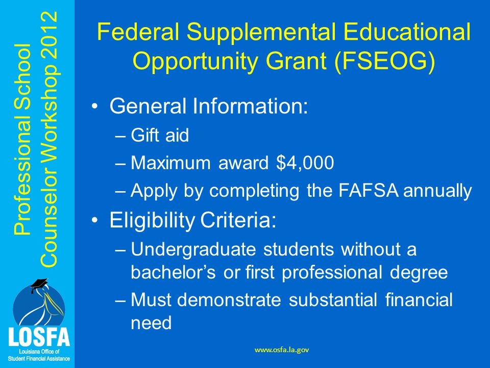 Professional School Counselor Workshop 2012 Federal Supplemental Educational Opportunity Grant (FSEOG) General Information: –Gift aid –Maximum award $