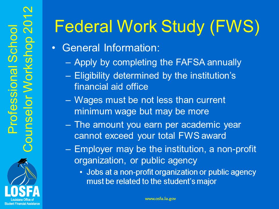 Professional School Counselor Workshop 2012 Federal Work Study (FWS) General Information: –Apply by completing the FAFSA annually –Eligibility determi