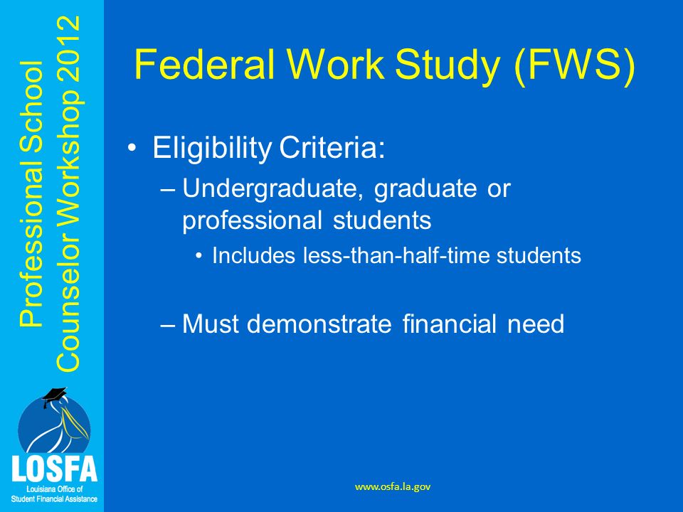 Professional School Counselor Workshop 2012 Federal Work Study (FWS) Eligibility Criteria: –Undergraduate, graduate or professional students Includes