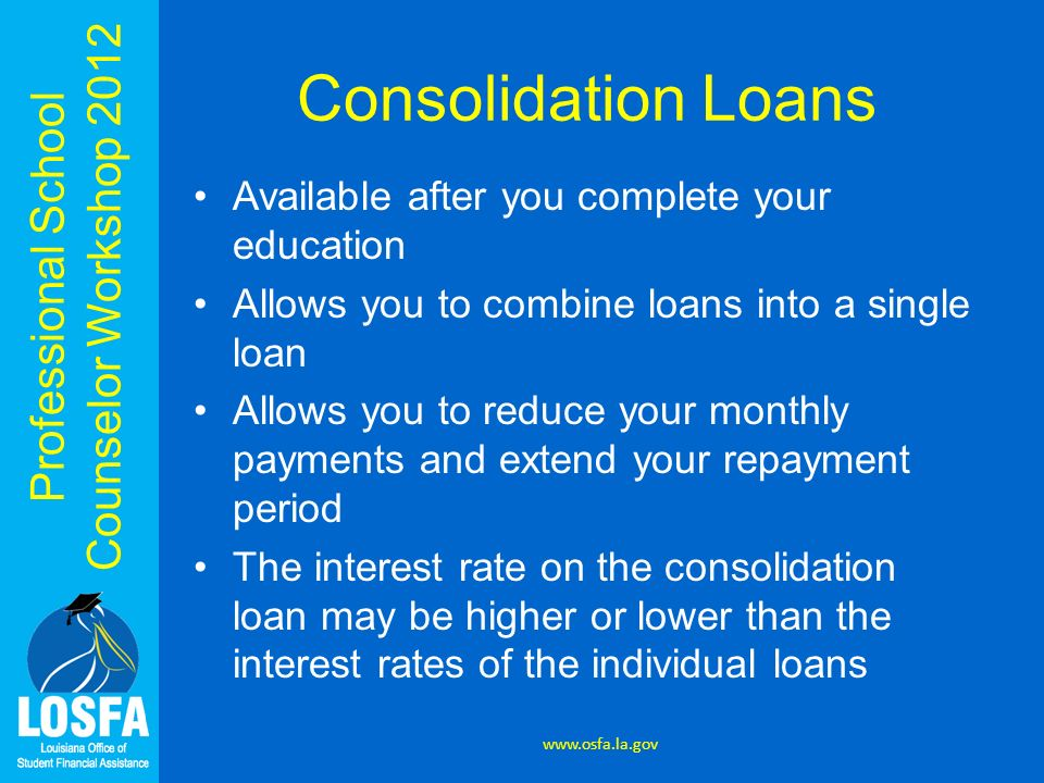 Professional School Counselor Workshop 2012 Consolidation Loans Available after you complete your education Allows you to combine loans into a single