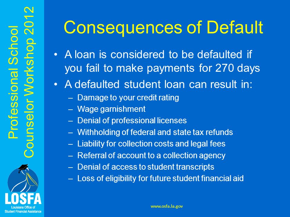 Professional School Counselor Workshop 2012 Consequences of Default A loan is considered to be defaulted if you fail to make payments for 270 days A d