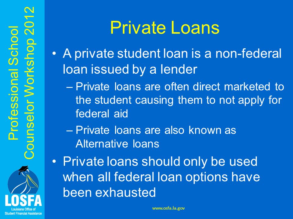 Professional School Counselor Workshop 2012 Private Loans A private student loan is a non-federal loan issued by a lender –Private loans are often dir