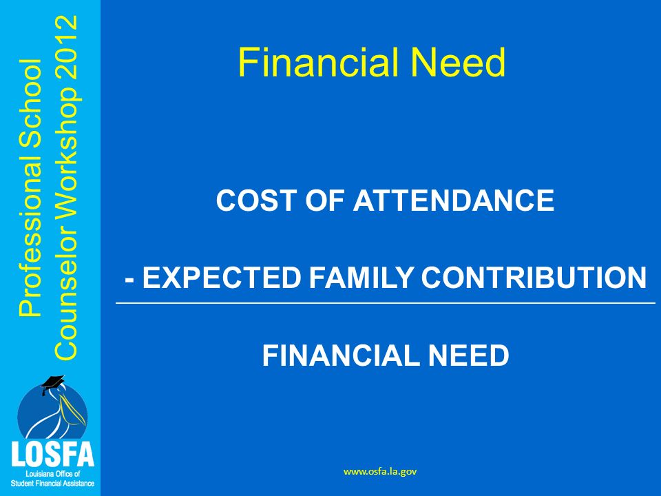 Professional School Counselor Workshop 2012 Financial Need COST OF ATTENDANCE - EXPECTED FAMILY CONTRIBUTION FINANCIAL NEED www.osfa.la.gov