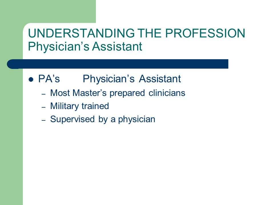 UNDERSTANDING THE PROFESSION Physicians Assistant PAsPhysicians Assistant – Most Masters prepared clinicians – Military trained – Supervised by a phys