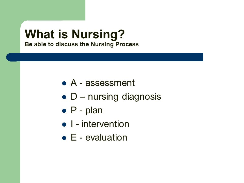 What is Nursing? Be able to discuss the Nursing Process A - assessment D – nursing diagnosis P - plan I - intervention E - evaluation