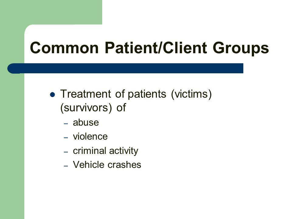 Common Patient/Client Groups Treatment of patients (victims) (survivors) of – abuse – violence – criminal activity – Vehicle crashes