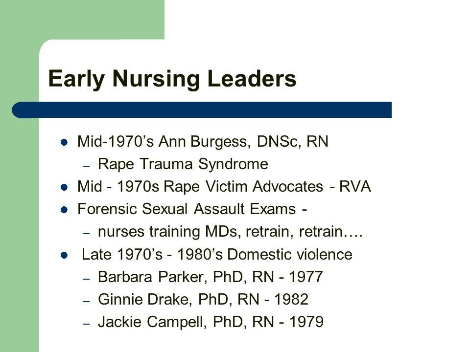 Early Nursing Leaders Mid-1970s Ann Burgess, DNSc, RN – Rape Trauma Syndrome Mid - 1970s Rape Victim Advocates - RVA Forensic Sexual Assault Exams - – nurses training MDs, retrain, retrain….