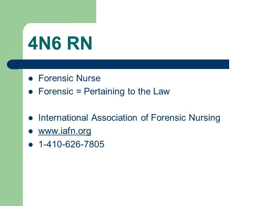 4N6 RN Forensic Nurse Forensic = Pertaining to the Law International Association of Forensic Nursing www.iafn.org 1-410-626-7805