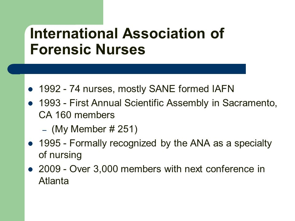 International Association of Forensic Nurses 1992 - 74 nurses, mostly SANE formed IAFN 1993 - First Annual Scientific Assembly in Sacramento, CA 160 m
