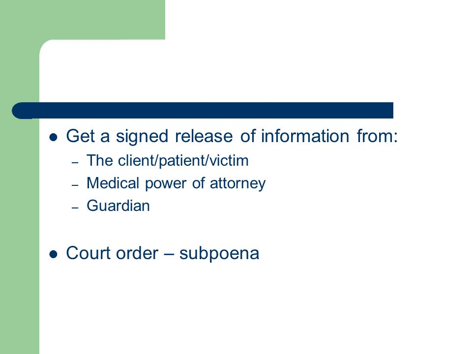 Get a signed release of information from: – The client/patient/victim – Medical power of attorney – Guardian Court order – subpoena